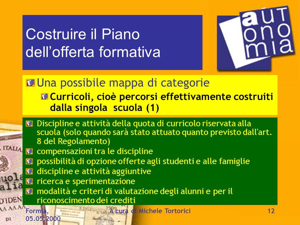Formia, 05.05.2000 A cura di Michele Tortorici12 Costruire il Piano dellofferta formativa Una possibile mappa di categorie Curricoli, cioè percorsi ef