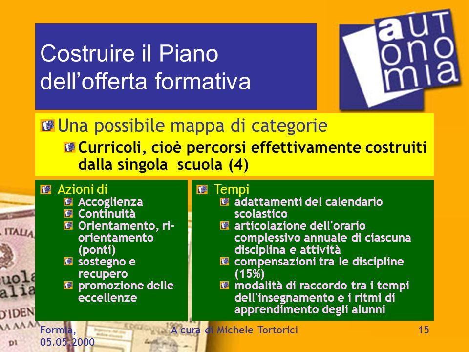 Formia, 05.05.2000 A cura di Michele Tortorici15 Costruire il Piano dellofferta formativa Una possibile mappa di categorie Curricoli, cioè percorsi ef