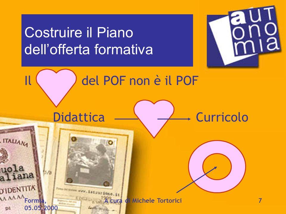 Formia, 05.05.2000 A cura di Michele Tortorici7 Costruire il Piano dellofferta formativa Il del POF non è il POF DidatticaCurricolo