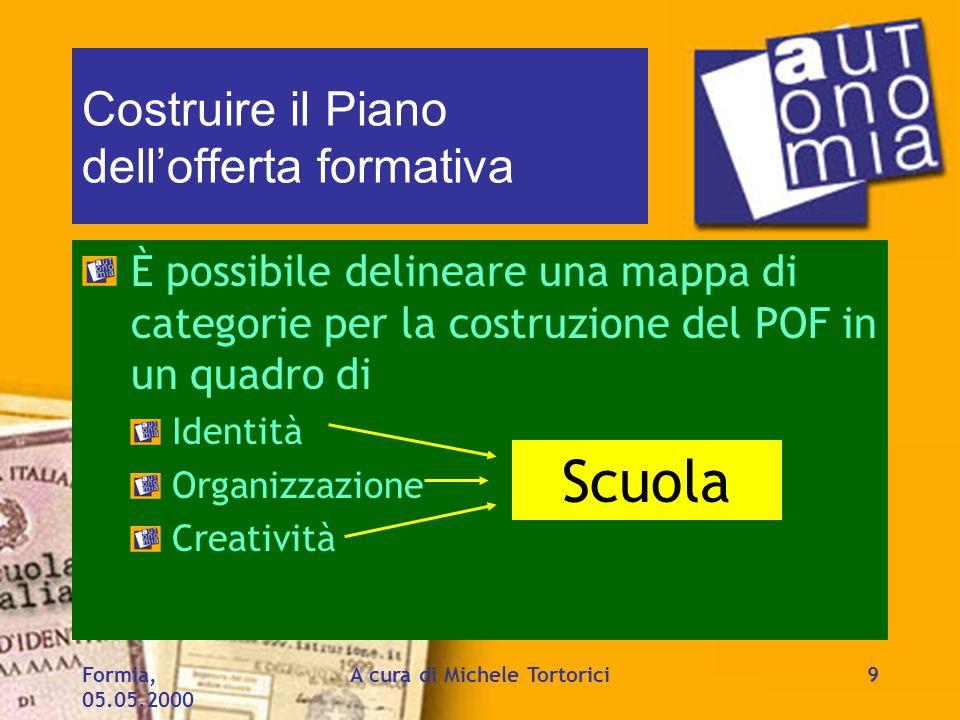 Formia, 05.05.2000 A cura di Michele Tortorici9 Costruire il Piano dellofferta formativa È possibile delineare una mappa di categorie per la costruzio