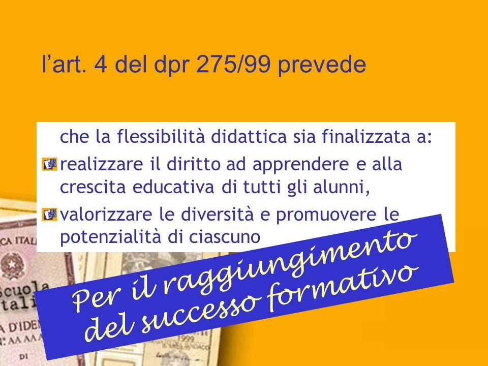 lart. 4 del dpr 275/99 prevede che la flessibilità didattica sia finalizzata a: realizzare il diritto ad apprendere e alla crescita educativa di tutti