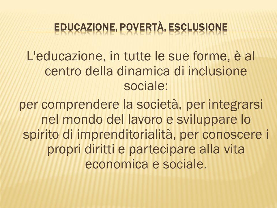 L educazione, in tutte le sue forme, è al centro della dinamica di inclusione sociale: per comprendere la società, per integrarsi nel mondo del lavoro e sviluppare lo spirito di imprenditorialità, per conoscere i propri diritti e partecipare alla vita economica e sociale.