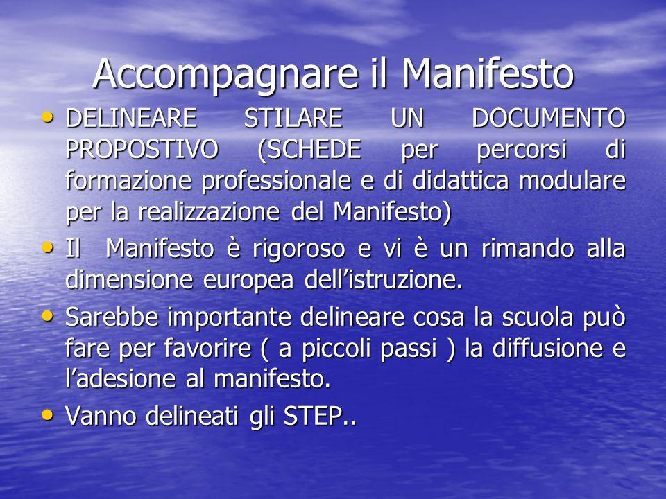 Accompagnare il Manifesto DELINEARE STILARE UN DOCUMENTO PROPOSTIVO (SCHEDE per percorsi di formazione professionale e di didattica modulare per la realizzazione del Manifesto) DELINEARE STILARE UN DOCUMENTO PROPOSTIVO (SCHEDE per percorsi di formazione professionale e di didattica modulare per la realizzazione del Manifesto) Il Manifesto è rigoroso e vi è un rimando alla dimensione europea dellistruzione.
