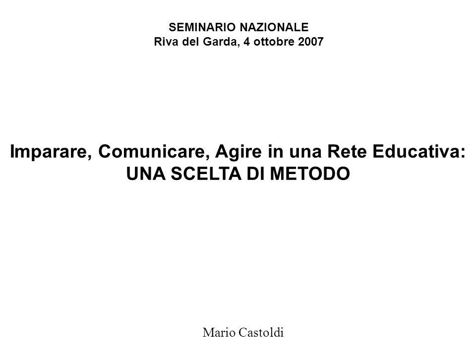 Imparare, Comunicare, Agire in una Rete Educativa: UNA SCELTA DI METODO Mario Castoldi SEMINARIO NAZIONALE Riva del Garda, 4 ottobre 2007