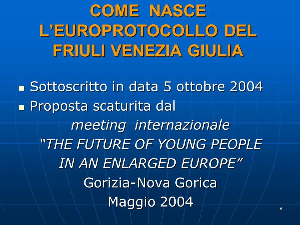 6 COME NASCE LEUROPROTOCOLLO DEL FRIULI VENEZIA GIULIA Sottoscritto in data 5 ottobre 2004 Sottoscritto in data 5 ottobre 2004 Proposta scaturita dal