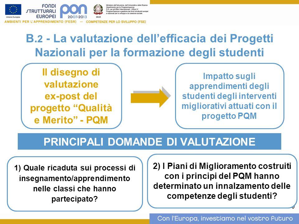 9 B. 2 - La valutazione dellefficacia dei Progetti Nazionali per la formazione degli studenti PRINCIPALI DOMANDE DI VALUTAZIONE Il disegno di valutazi