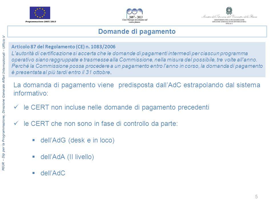 MIUR – Dip per la Programmazione, Direzione Generale Affari Internazionali – Ufficio V La domanda di pagamento viene predisposta dallAdC estrapolando dal sistema informativo: le CERT non incluse nelle domande di pagamento precedenti le CERT che non sono in fase di controllo da parte: dellAdG (desk e in loco) dellAdA (II livello) dellAdC Domande di pagamento Articolo 87 del Regolamento (CE) n.