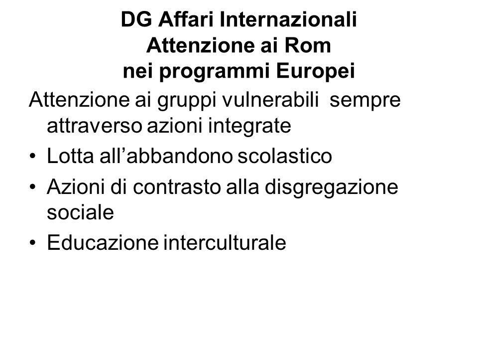 DG Affari Internazionali Attenzione ai Rom nei programmi Europei Attenzione ai gruppi vulnerabili sempre attraverso azioni integrate Lotta allabbandono scolastico Azioni di contrasto alla disgregazione sociale Educazione interculturale