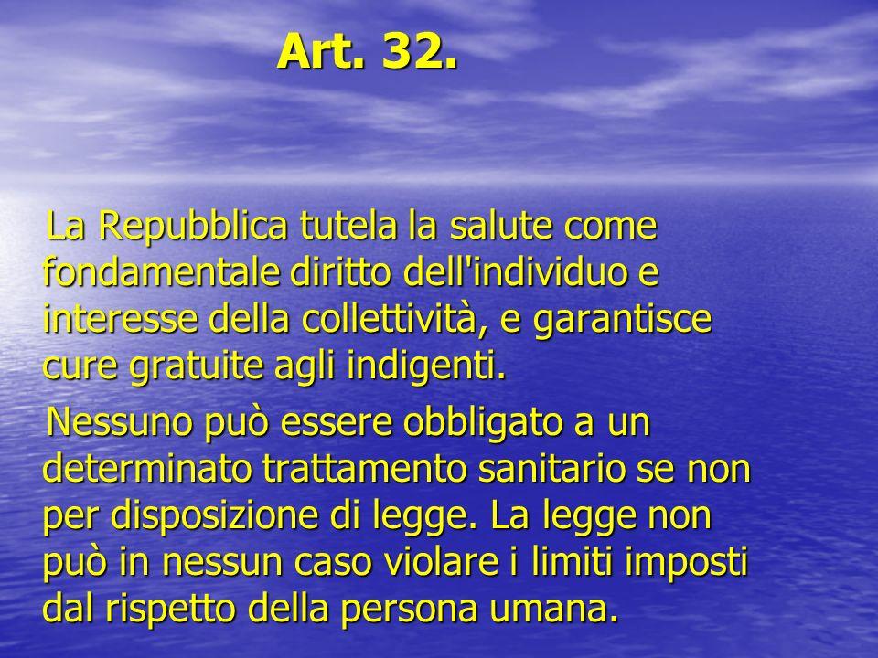 Art. 32. Art. 32. La Repubblica tutela la salute come fondamentale diritto dell'individuo e interesse della collettività, e garantisce cure gratuite a