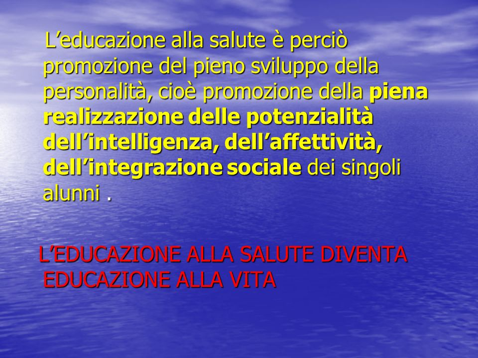 Leducazione alla salute è perciò promozione del pieno sviluppo della personalità, cioè promozione della piena realizzazione delle potenzialità dellint