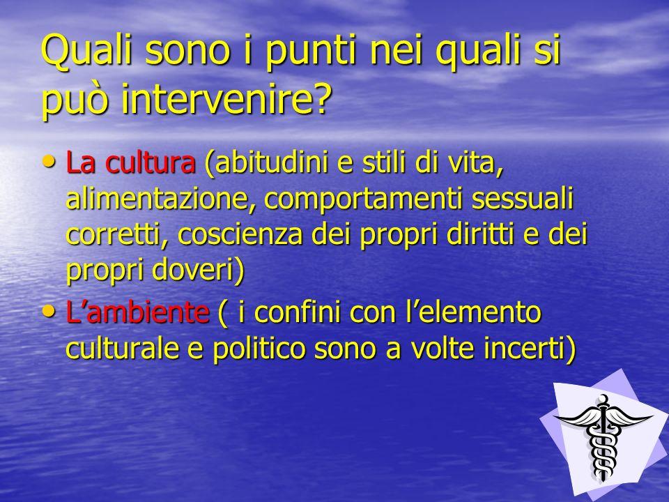 Quali sono i punti nei quali si può intervenire? La cultura (abitudini e stili di vita, alimentazione, comportamenti sessuali corretti, coscienza dei
