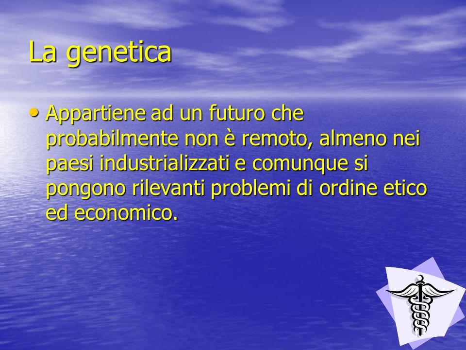 La genetica Appartiene ad un futuro che probabilmente non è remoto, almeno nei paesi industrializzati e comunque si pongono rilevanti problemi di ordi
