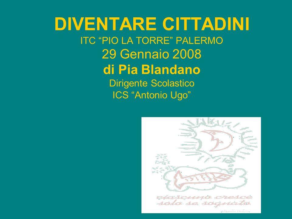 DIVENTARE CITTADINI ITC PIO LA TORRE PALERMO 29 Gennaio 2008 di Pia Blandano Dirigente Scolastico ICS Antonio Ugo