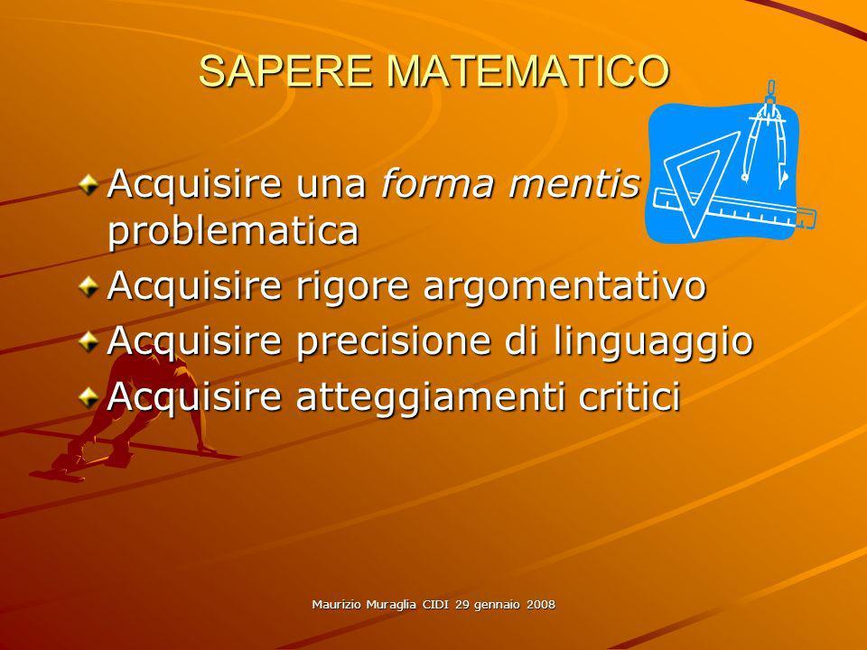 Maurizio Muraglia CIDI 29 gennaio 2008 SAPERE MATEMATICO Acquisire una forma mentis problematica Acquisire rigore argomentativo Acquisire precisione d