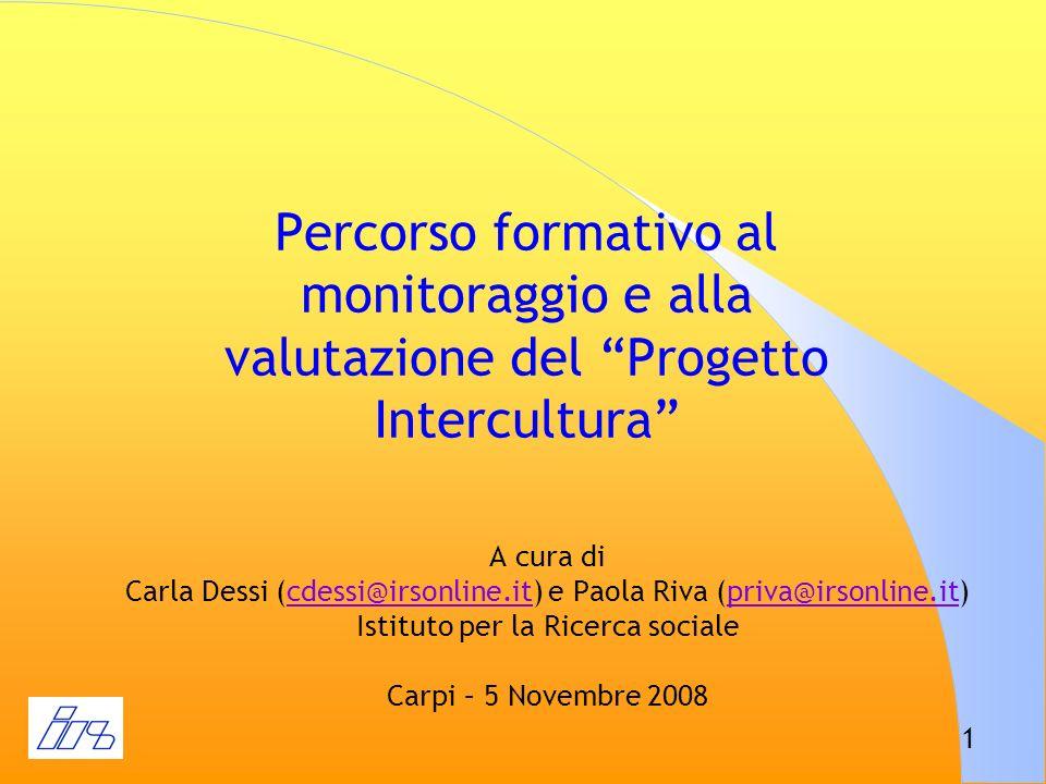 1 Percorso formativo al monitoraggio e alla valutazione del Progetto Intercultura A cura di Carla Dessi (cdessi@irsonline.it) e Paola Riva (priva@irso