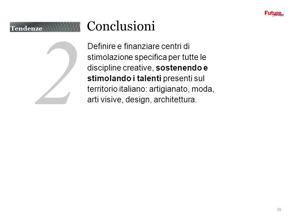 2 Conclusioni Definire e finanziare centri di stimolazione specifica per tutte le discipline creative, sostenendo e stimolando i talenti presenti sul territorio italiano: artigianato, moda, arti visive, design, architettura.