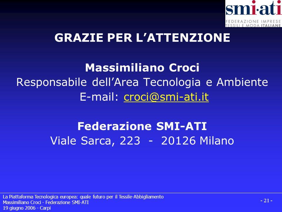 La Piattaforma Tecnologica europea: quale futuro per il Tessile-Abbigliamento Massimiliano Croci - Federazione SMI-ATI 19 giugno 2006 - Carpi - 21 - GRAZIE PER LATTENZIONE Massimiliano Croci Responsabile dellArea Tecnologia e Ambiente E-mail: croci@smi-ati.it Federazione SMI-ATI Viale Sarca, 223 - 20126 Milanocroci@smi-ati.it