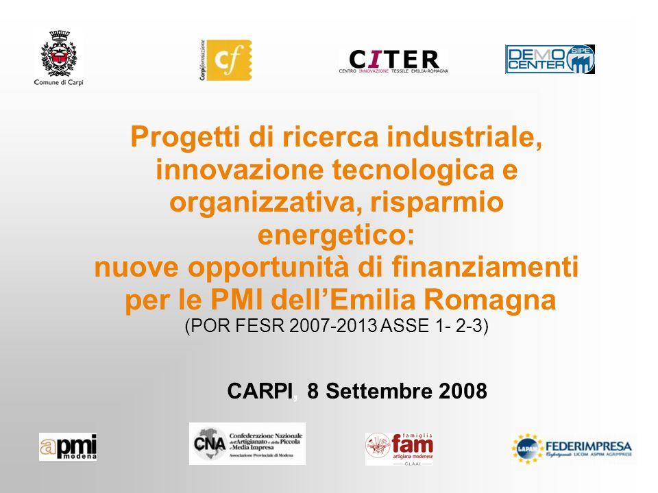CARPI, 8 Settembre 2008 Progetti di ricerca industriale, innovazione tecnologica e organizzativa, risparmio energetico: nuove opportunità di finanziamenti per le PMI dellEmilia Romagna (POR FESR 2007-2013 ASSE 1- 2-3)
