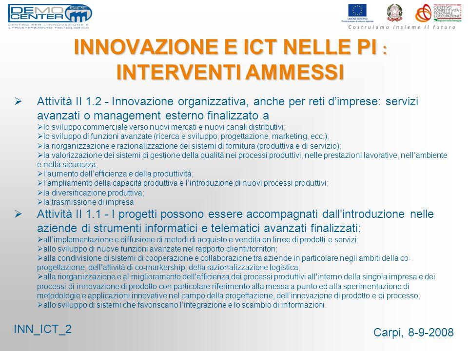 Carpi, 8-9-2008 INNOVAZIONE E ICT NELLE PI : INTERVENTI AMMESSI Attività II 1.2 - Innovazione organizzativa, anche per reti dimprese: servizi avanzati
