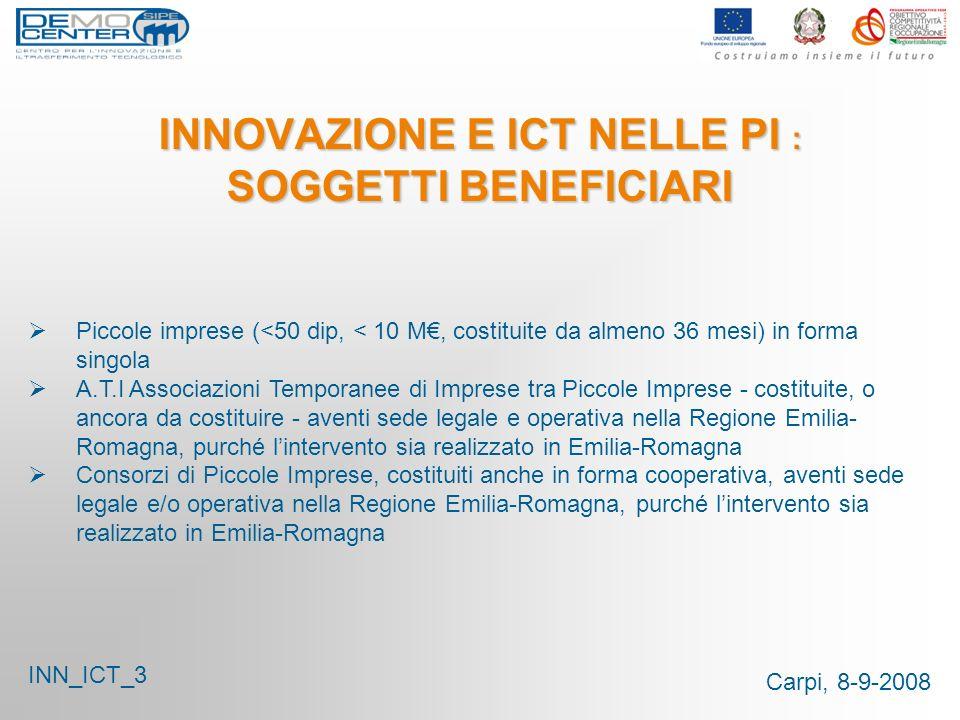 Carpi, 8-9-2008 INNOVAZIONE E ICT NELLE PI : SOGGETTI BENEFICIARI Piccole imprese (<50 dip, < 10 M, costituite da almeno 36 mesi) in forma singola A.T.I Associazioni Temporanee di Imprese tra Piccole Imprese - costituite, o ancora da costituire - aventi sede legale e operativa nella Regione Emilia- Romagna, purché lintervento sia realizzato in Emilia-Romagna Consorzi di Piccole Imprese, costituiti anche in forma cooperativa, aventi sede legale e/o operativa nella Regione Emilia-Romagna, purché lintervento sia realizzato in Emilia-Romagna INN_ICT_3
