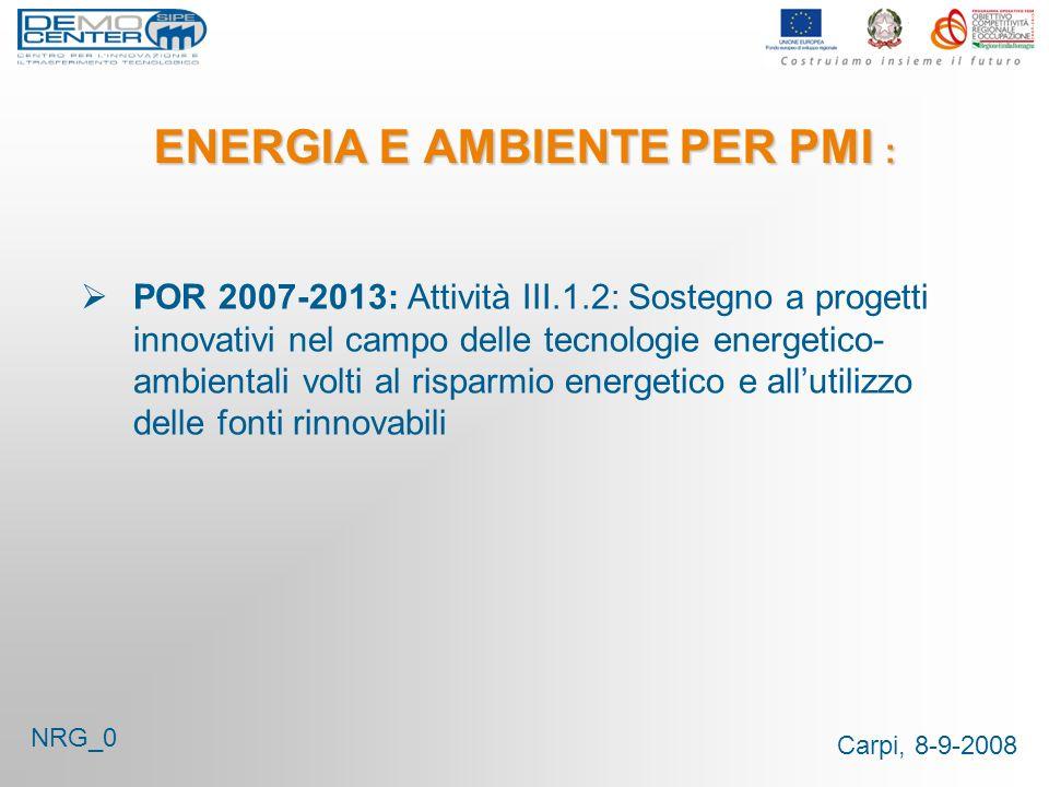 Carpi, 8-9-2008 ENERGIA E AMBIENTE PER PMI : POR 2007-2013: Attività III.1.2: Sostegno a progetti innovativi nel campo delle tecnologie energetico- ambientali volti al risparmio energetico e allutilizzo delle fonti rinnovabili NRG_0
