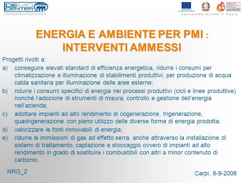 Carpi, 8-9-2008 ENERGIA E AMBIENTE PER PMI : INTERVENTI AMMESSI Progetti rivolti a: a)conseguire elevati standard di efficienza energetica, ridurre i consumi per climatizzazione e illuminazione di stabilimenti produttivi, per produzione di acqua calda sanitaria per illuminazione delle aree esterne; b)ridurre i consumi specifici di energia nei processi produttivi (cicli e linee produttive) nonché ladozione di strumenti di misura, controllo e gestione dellenergia nellazienda; c)adottare impianti ad alto rendimento di cogenerazione, trigenerazione, quadrigenerazione con pieno utilizzo delle diverse forme di energia prodotta; d)valorizzare le fonti rinnovabili di energia; e)ridurre le immissioni di gas ad effetto serra, anche attraverso la installazione di sistemi di trattamento, captazione e stoccaggio ovvero di impianti ad alto rendimento in grado di sostituire i combustibili con altri a minor contenuto di carbonio.