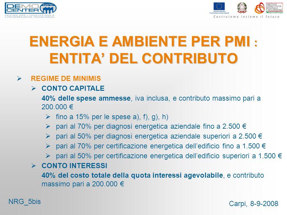 Carpi, 8-9-2008 ENERGIA E AMBIENTE PER PMI : ENTITA DEL CONTRIBUTO REGIME DE MINIMIS CONTO CAPITALE 40% delle spese ammesse, iva inclusa, e contributo massimo pari a 200.000 fino a 15% per le spese a), f), g), h) pari al 70% per diagnosi energetica aziendale fino a 2.500 pari al 50% per diagnosi energetica aziendale superiori a 2.500 pari al 70% per certificazione energetica delledificio fino a 1.500 pari al 50% per certificazione energetica delledificio superiori a 1.500 CONTO INTERESSI 40% del costo totale della quota interessi agevolabile, e contributo massimo pari a 200.000 NRG_5bis