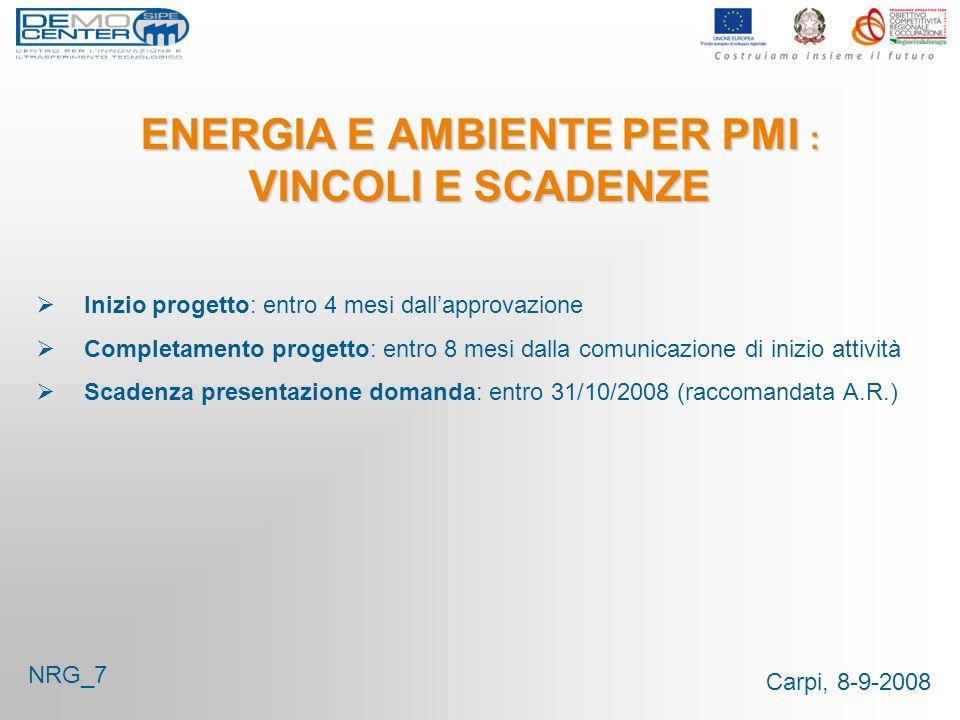 Carpi, 8-9-2008 ENERGIA E AMBIENTE PER PMI : VINCOLI E SCADENZE Inizio progetto: entro 4 mesi dallapprovazione Completamento progetto: entro 8 mesi da