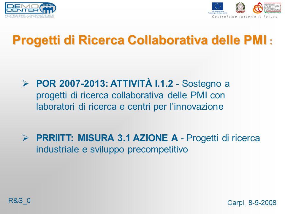 Carpi, 8-9-2008 Progetti di Ricerca Collaborativa delle PMI : POR 2007-2013: ATTIVITÀ I.1.2 - Sostegno a progetti di ricerca collaborativa delle PMI con laboratori di ricerca e centri per linnovazione PRRIITT: MISURA 3.1 AZIONE A - Progetti di ricerca industriale e sviluppo precompetitivo R&S_0