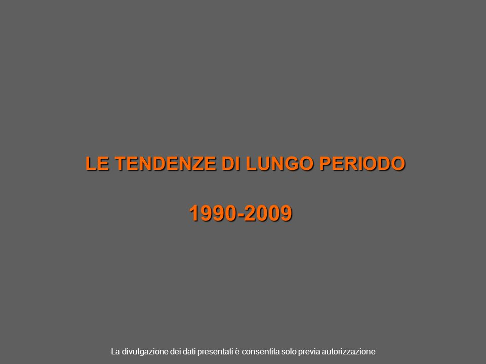 LE TENDENZE DI LUNGO PERIODO 1990-2009 La divulgazione dei dati presentati è consentita solo previa autorizzazione
