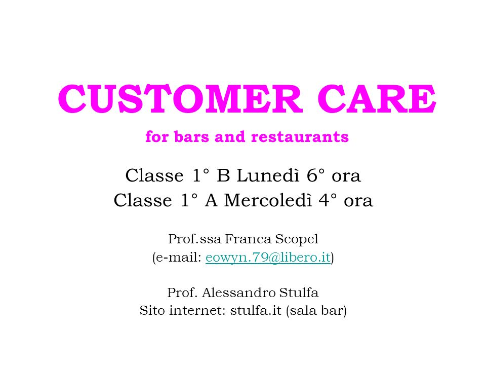 CUSTOMER CARE for bars and restaurants Classe 1° B Lunedì 6° ora Classe 1° A Mercoledì 4° ora Prof.ssa Franca Scopel (e-mail: eowyn.79@libero.it)eowyn