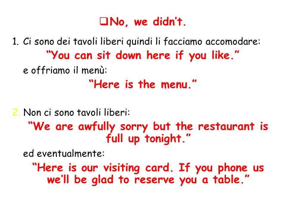 No, we didnt. 1.Ci sono dei tavoli liberi quindi li facciamo accomodare: You can sit down here if you like. e offriamo il menù: Here is the menu. 2. N