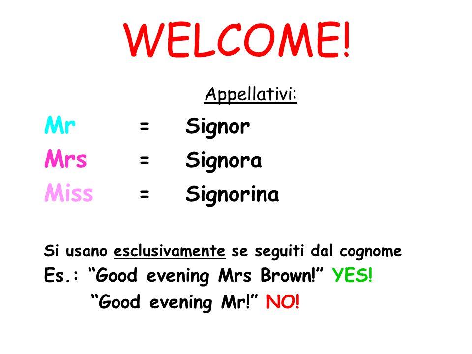 WELCOME! Appellativi: Mr =Signor Mrs =Signora Miss = Signorina Si usano esclusivamente se seguiti dal cognome Es.: Good evening Mrs Brown! YES! Good e