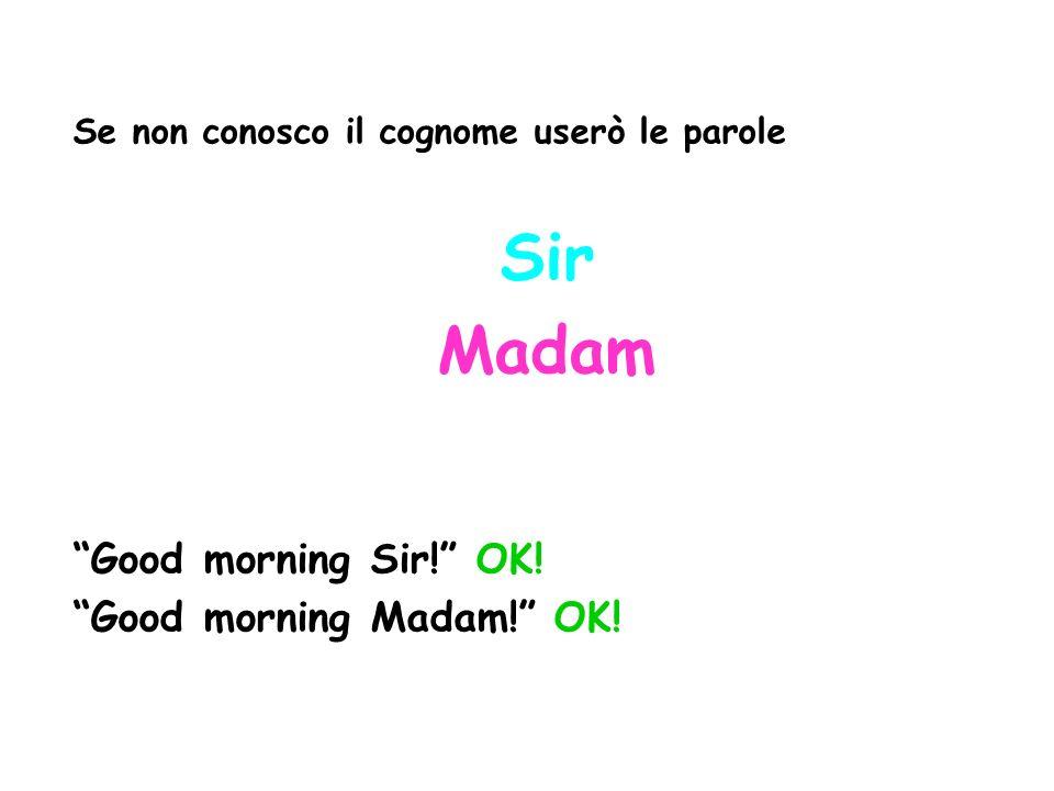 Se non conosco il cognome userò le parole Sir Madam Good morning Sir! OK! Good morning Madam! OK!