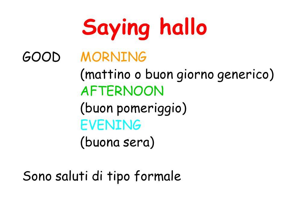 Saying hallo GOODMORNING (mattino o buon giorno generico) AFTERNOON (buon pomeriggio) EVENING (buona sera) Sono saluti di tipo formale