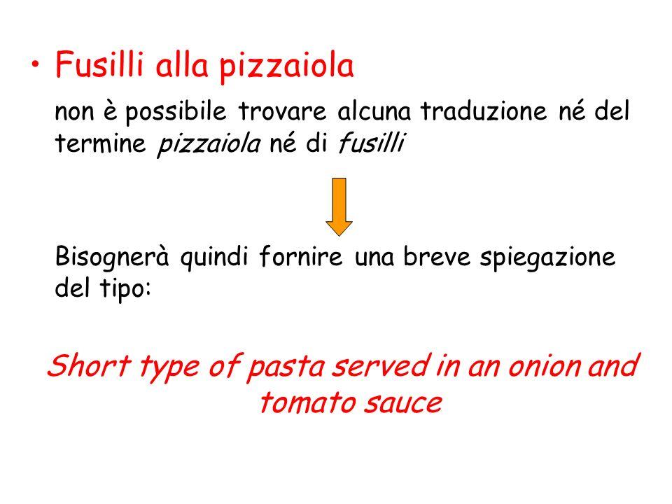 Fusilli alla pizzaiola non è possibile trovare alcuna traduzione né del termine pizzaiola né di fusilli Bisognerà quindi fornire una breve spiegazione del tipo: Short type of pasta served in an onion and tomato sauce