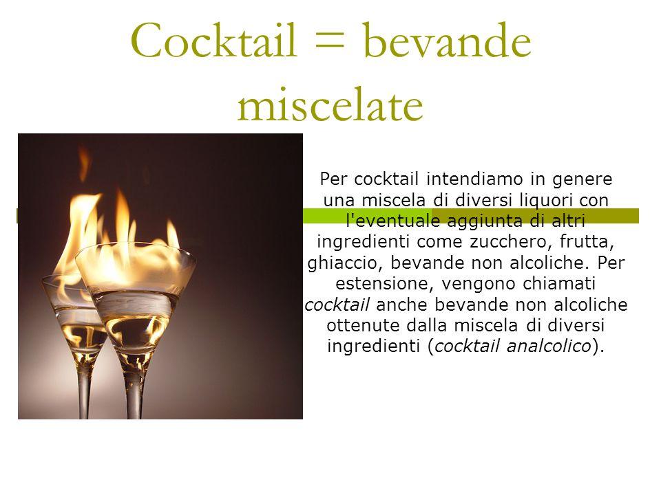 Cocktail = bevande miscelate Per cocktail intendiamo in genere una miscela di diversi liquori con l'eventuale aggiunta di altri ingredienti come zucch