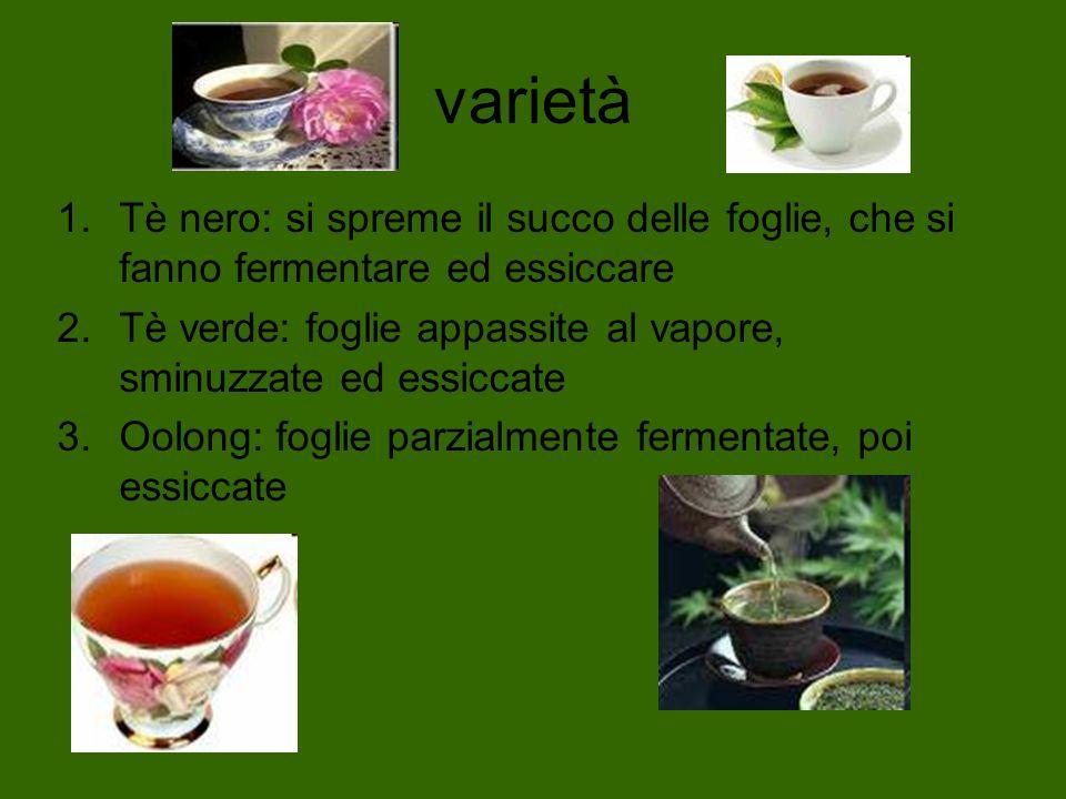 varietà 1.Tè nero: si spreme il succo delle foglie, che si fanno fermentare ed essiccare 2.Tè verde: foglie appassite al vapore, sminuzzate ed essicca