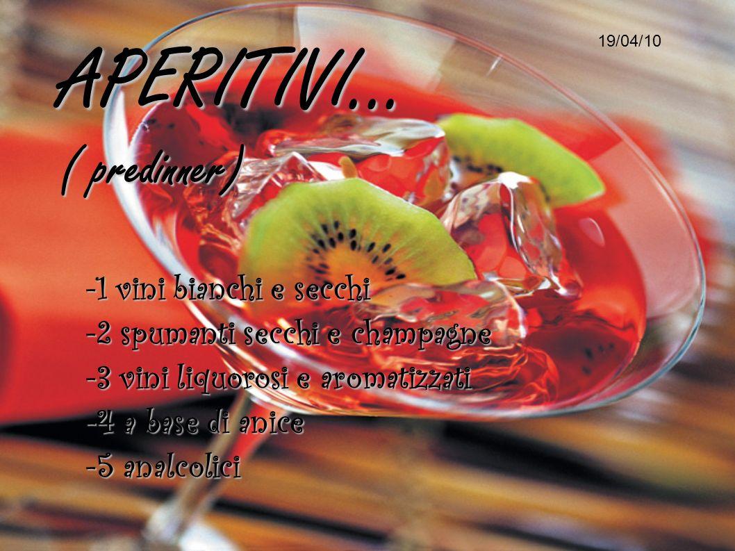 APERITIVI... ( predinner) 19/04/10 -1 vini bianchi e secchi -2 spumanti secchi e champagne -3 vini liquorosi e aromatizzati -4 a base di anice -5 anal
