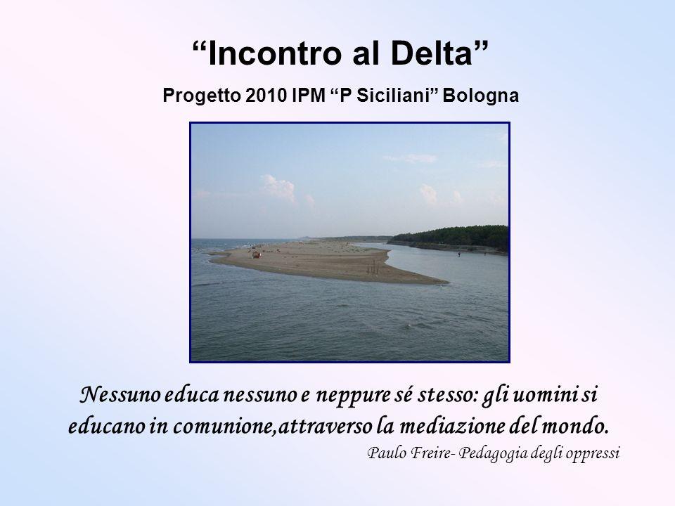 Incontro al Delta Progetto 2010 IPM P Siciliani Bologna Nessuno educa nessuno e neppure sé stesso: gli uomini si educano in comunione,attraverso la me