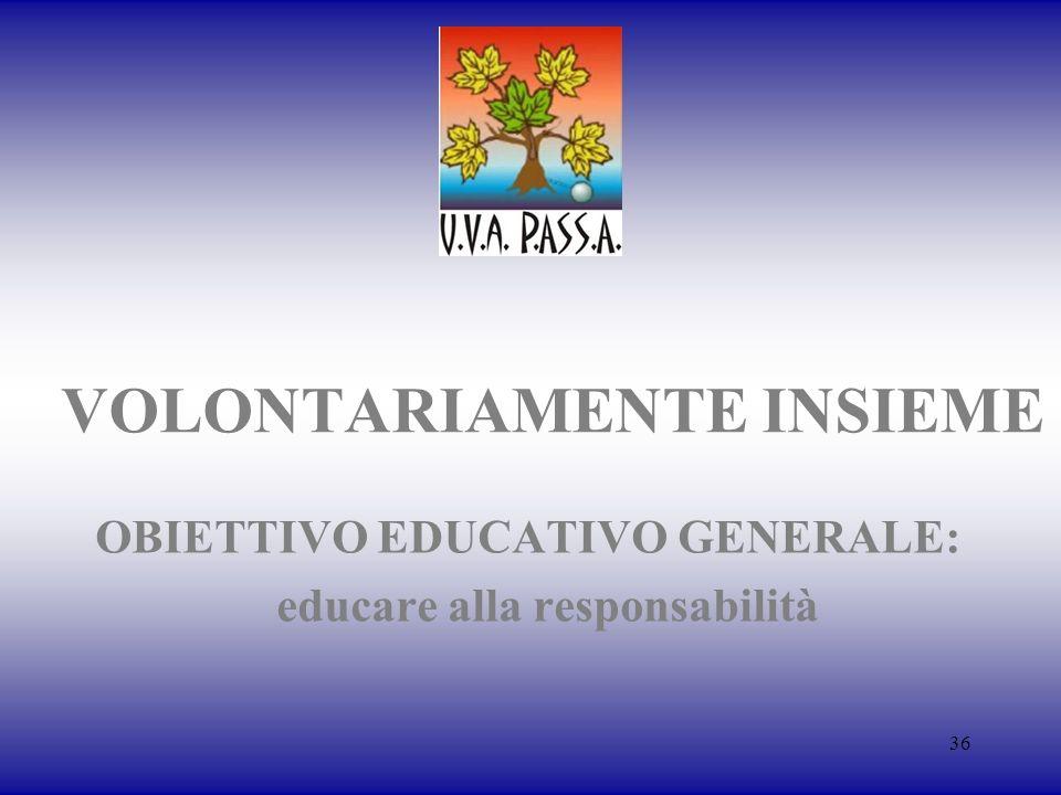 36 VOLONTARIAMENTE INSIEME OBIETTIVO EDUCATIVO GENERALE: educare alla responsabilità