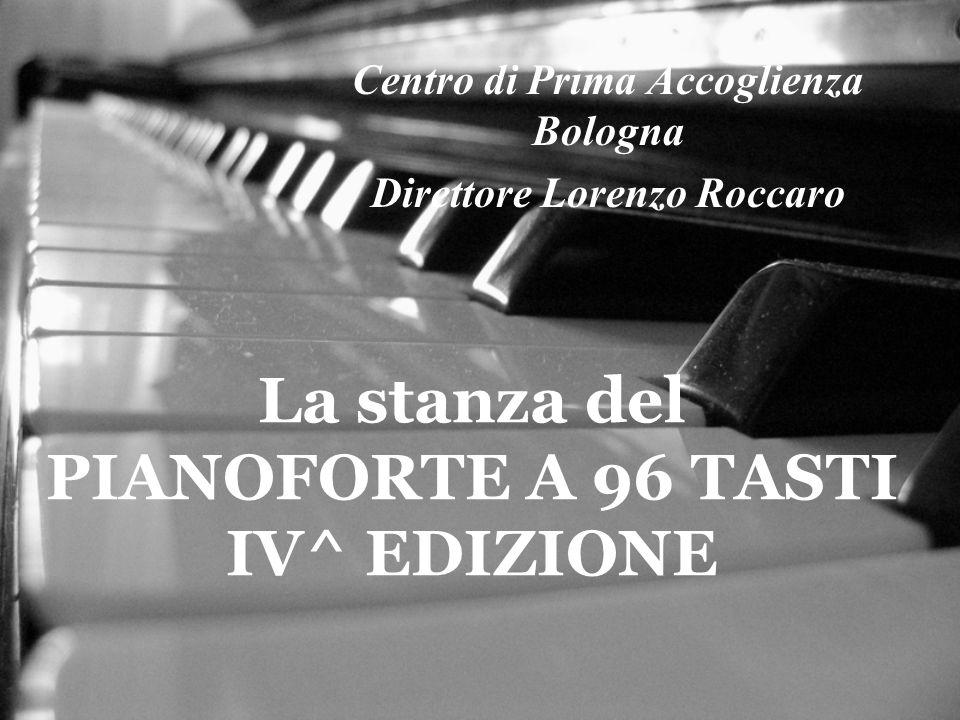 La stanza del PIANOFORTE A 96 TASTI IV^ EDIZIONE Centro di Prima Accoglienza Bologna Direttore Lorenzo Roccaro