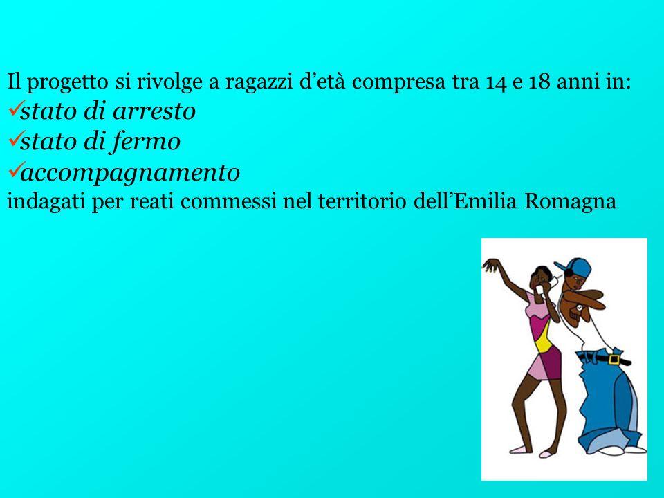 Il progetto si rivolge a ragazzi detà compresa tra 14 e 18 anni in: stato di arresto stato di fermo accompagnamento indagati per reati commessi nel territorio dellEmilia Romagna