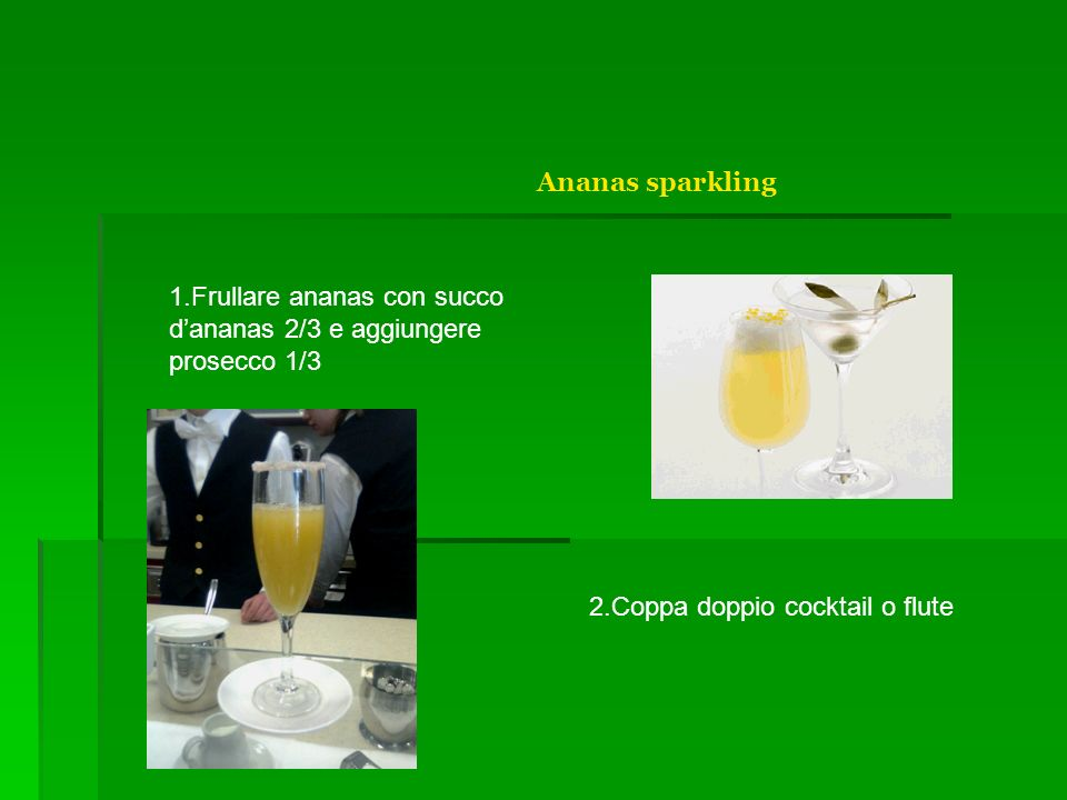 Ananas sparkling 1.Frullare ananas con succo dananas 2/3 e aggiungere prosecco 1/3 2.Coppa doppio cocktail o flute