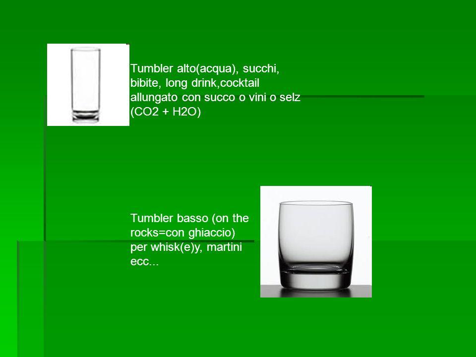 Tumbler alto(acqua), succhi, bibite, long drink,cocktail allungato con succo o vini o selz (CO2 + H2O) Tumbler basso (on the rocks=con ghiaccio) per w