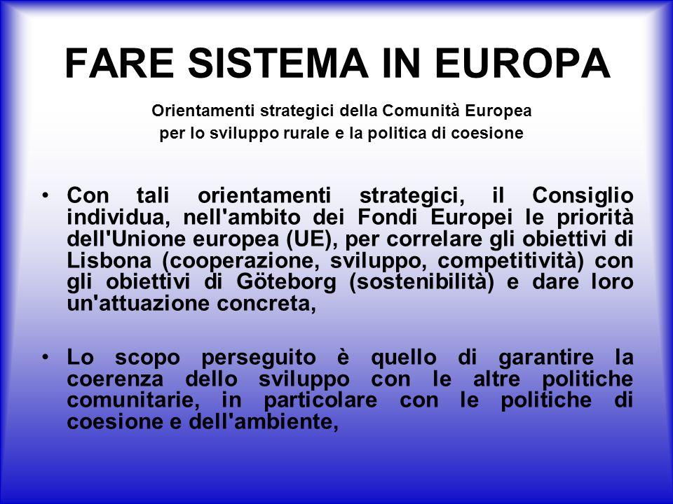 FARE SISTEMA IN EUROPA Con tali orientamenti strategici, il Consiglio individua, nell ambito dei Fondi Europei le priorità dell Unione europea (UE), per correlare gli obiettivi di Lisbona (cooperazione, sviluppo, competitività) con gli obiettivi di Göteborg (sostenibilità) e dare loro un attuazione concreta, Lo scopo perseguito è quello di garantire la coerenza dello sviluppo con le altre politiche comunitarie, in particolare con le politiche di coesione e dell ambiente, Orientamenti strategici della Comunità Europea per lo sviluppo rurale e la politica di coesione