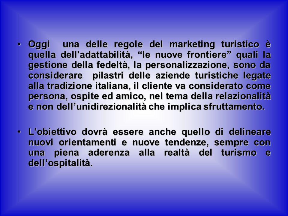 Oggi una delle regole del marketing turistico è quella delladattabilità, le nuove frontiere quali la gestione della fedeltà, la personalizzazione, sono da considerare pilastri delle aziende turistiche legate alla tradizione italiana, il cliente va considerato come persona, ospite ed amico, nel tema della relazionalità e non dellunidirezionalità che implica sfruttamento.Oggi una delle regole del marketing turistico è quella delladattabilità, le nuove frontiere quali la gestione della fedeltà, la personalizzazione, sono da considerare pilastri delle aziende turistiche legate alla tradizione italiana, il cliente va considerato come persona, ospite ed amico, nel tema della relazionalità e non dellunidirezionalità che implica sfruttamento.