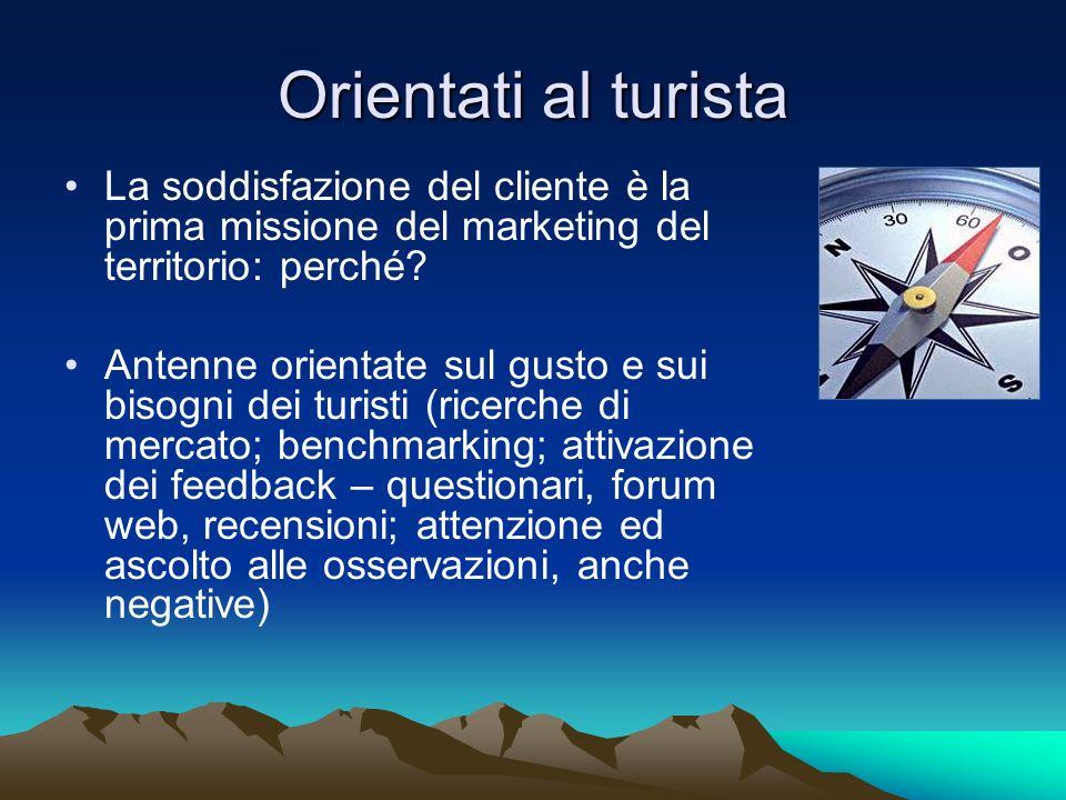 Orientati al turista La soddisfazione del cliente è la prima missione del marketing del territorio: perché? Antenne orientate sul gusto e sui bisogni