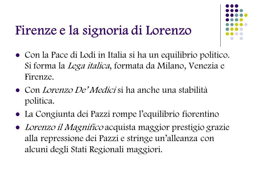 Firenze e la signoria di Lorenzo Con la Pace di Lodi in Italia si ha un equilibrio politico. Si forma la Lega italica, formata da Milano, Venezia e Fi
