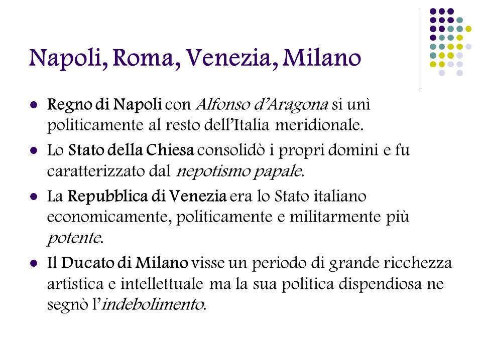 Napoli, Roma, Venezia, Milano Regno di Napoli con Alfonso dAragona si unì politicamente al resto dellItalia meridionale. Lo Stato della Chiesa consoli